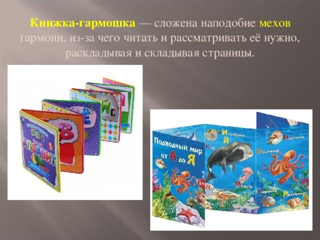 Книжка-гармошка — сложена наподобие мехов гармони, из-за чего читать и рассматривать её нужно, раскладывая и складывая страницы.