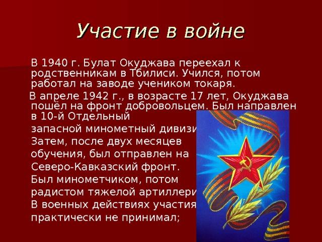 Участие в войне  В 1940г. Булат Окуджава переехал к родственникам в Тбилиси. Учился, потом работал на заводе учеником токаря.  В апреле 1942г., в возрасте 17 лет, Окуджава пошёл на фронт добровольцем. Был направлен в 10-й Отдельный  запасной минометный дивизион.  Затем, после двух месяцев  обучения, был отправлен на  Северо-Кавказский фронт.  Был минометчиком, потом  радистом тяжелой артиллерии.  В военных действиях участия  практически не принимал;