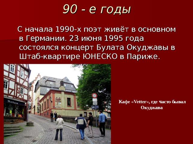 90 - е годы С начала 1990-х поэт живёт в основном в Германии. 23 июня 1995 года состоялся концерт Булата Окуджавы в Штаб-квартире ЮНЕСКО в Париже. Кафе «Vetter», где часто бывал Окуджава