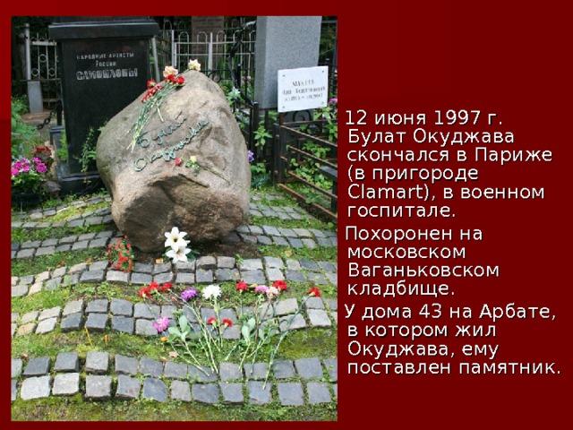 12 июня 1997г. Булат Окуджава скончался в Париже (в пригороде Сlamart), в военном госпитале.  Похоронен на московском Ваганьковском кладбище.  У дома 43 на Арбате, в котором жил Окуджава, ему поставлен памятник.