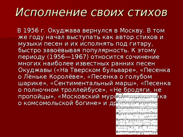 Исполнение своих стихов  В 1956г. Окуджава вернулся в Москву. В том же году начал выступать как автор стихов и музыки песен и их исполнять под гитару, быстро завоёвывая популярность. К этому периоду (1956—1967) относится сочинение многих наиболее известных ранних песен Окуджавы («На Тверском бульваре», «Песенка о Лёньке Королёве», «Песенка о голубом шарике», «Сентиментальный марш», «Песенка о полночном троллейбусе», «Не бродяги, не пропойцы», «Московский муравей», «Песенка о комсомольской богине» и др.).