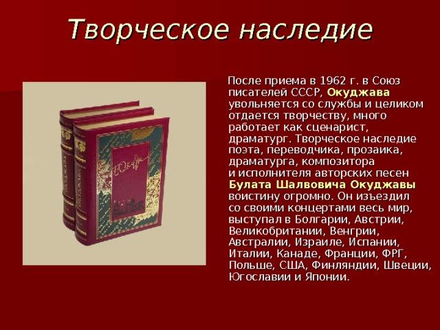 Творческое наследие  После приема в1962г. вСоюз писателей СССР, Окуджава  увольняется сослужбы ицеликом отдается творчеству, много работает как сценарист, драматург. Творческое наследие поэта, переводчика, прозаика, драматурга, композитора иисполнителя авторских песен Булата Шалвовича Окуджавы воистину огромно. Онизъездил сосвоими концертами весь мир, выступал вБолгарии, Австрии, Великобритании, Венгрии, Австралии, Израиле, Испании, Италии, Канаде, Франции, ФРГ, Польше, США, Финляндии, Швеции, Югославии иЯпонии.