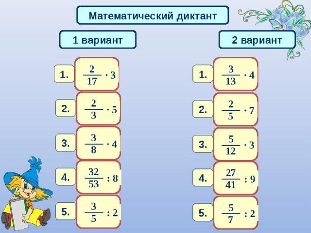 Математический диктант 1 вариант 2 вариант 3 2 1. 1. · 3 · 4 13 1 7 2 2 2 . 2 . · 5 · 7 3 5 3 5 3 . 3 . · 4 · 3 8 12 32 27 4 . 4 . :  8 :  9 53 41 3 5 5 . 5 . : 2 : 2 5 7