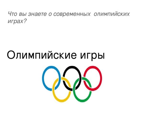 Что вы знаете о современных олимпийских играх? Олимпийские игры