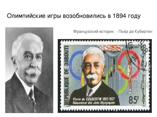 Олимпийские игры возобновились в 1894 году Французский историк - Пьер де Кубертен