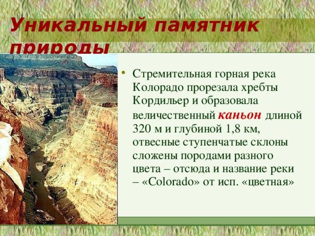 Уникальный памятник природы Стремительная горная река Колорадо прорезала хребты Кордильер и образовала величественный каньон длиной 320 м и глубиной 1,8 км, отвесные ступенчатые склоны сложены породами разного цвета – отсюда и название реки – « Colorado » от исп. «цветная» МОУ
