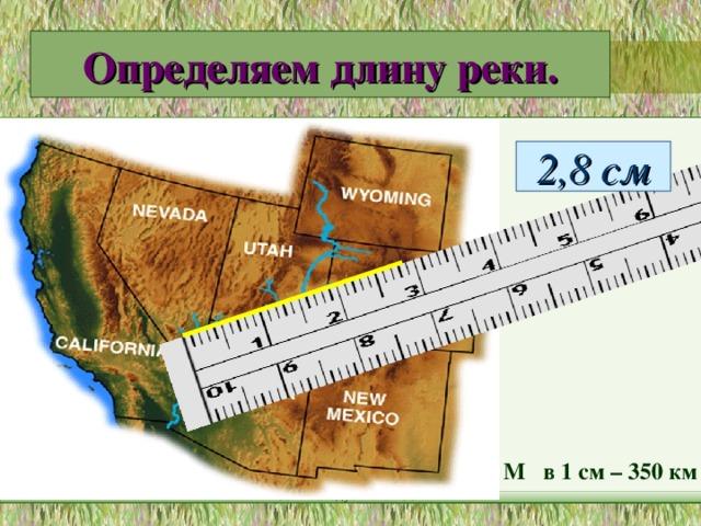 Определяем длину реки. 2,8 см М в 1 см – 350 км МОУ