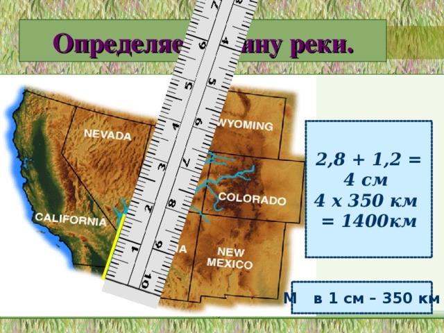 Определяем длину реки. 2,8 + 1,2 = 4 см 4 х 350 км = 1400км М в 1 см – 350 км МОУ