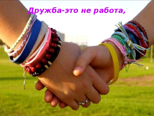 Дружба-это не работа,