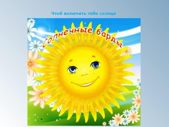 Чтоб включить тебе солнце