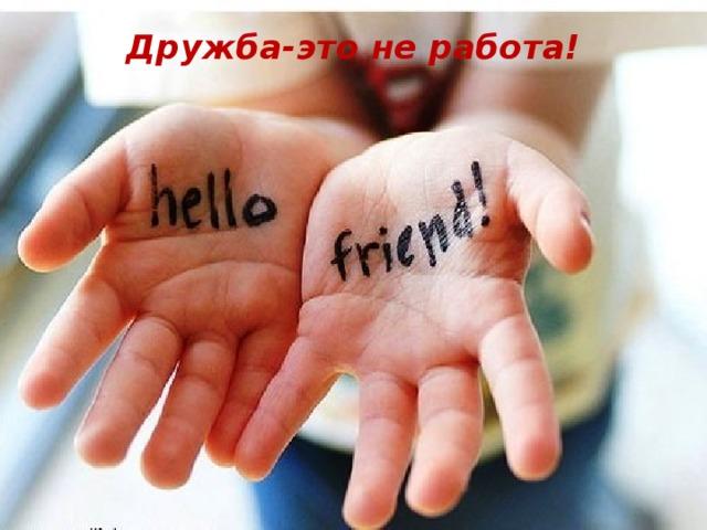 Дружба-это не работа!