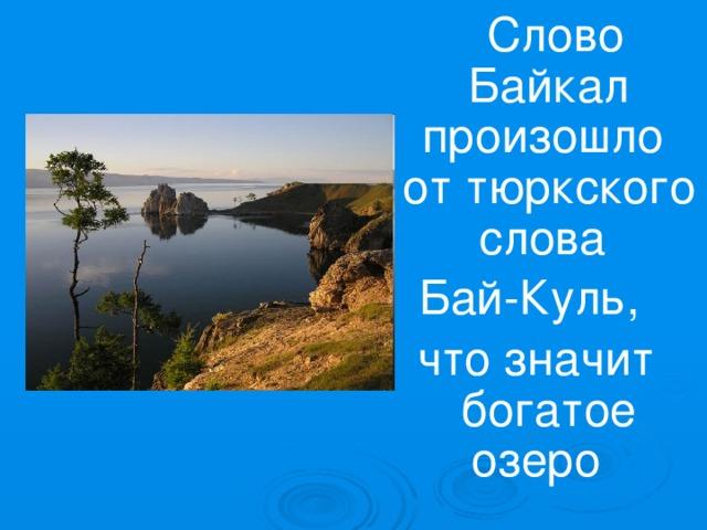Слово Байкал произошло от тюркского слова Бай-Куль, что значит богатое озеро