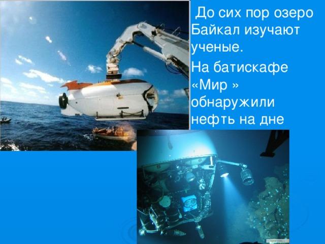 До сих пор озеро Байкал изучают ученые. На батискафе «Мир » обнаружили нефть на дне озера Байкал.