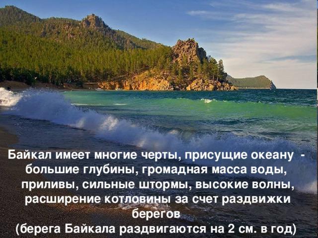 Байкал имеет многие черты, присущие океану - большие глубины, громадная масса воды, приливы, сильные штормы, высокие волны, расширение котловины за счет раздвижки берегов (берега Байкала раздвигаются на 2 см. в год)