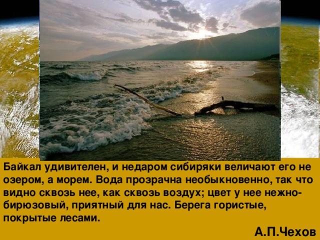 Байкал удивителен, и недаром сибиряки величают его не озером, а морем. Вода прозрачна необыкновенно, так что видно сквозь нее, как сквозь воздух; цвет у нее нежно-бирюзовый, приятный для нас. Берега гористые, покрытые лесами. А.П.Чехов