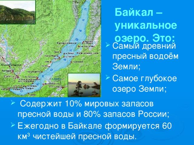 Байкал – уникальное озеро. Это: Самый древний пресный водоём Земли; Самое глубокое озеро Земли; Содержит 10% мировых запасов пресной воды и 80% запасов России; Ежегодно в Байкале формируется 60 км 3 чистейшей пресной воды.