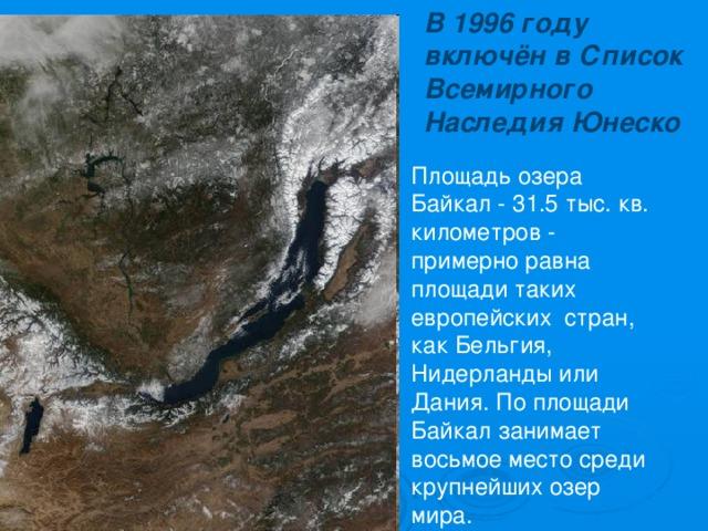 В 1996 году включён в Список Всемирного Наследия Юнеско Площадь озера Байкал - 31.5 тыс. кв. километров - примерно равна площади таких европейских стран, как Бельгия, Нидерланды или Дания. По площади Байкал занимает восьмое место среди крупнейших озер мира.