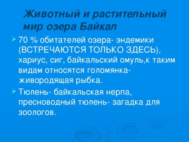 Животный и растительный мир озера Байкал 70 % обитателей озера- эндемики (ВСТРЕЧАЮТСЯ ТОЛЬКО ЗДЕСЬ), хариус, сиг, байкальский омуль,к таким видам относятся голомянка- живородящая рыбка. Тюлень- байкальская нерпа, пресноводный тюлень- загадка для зоологов.