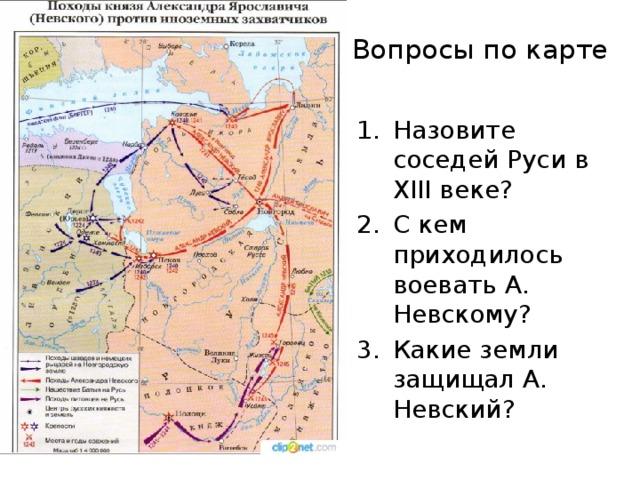 Вопросы по карте Назовите соседей Руси в XIII веке? С кем приходилось воевать А. Невскому? Какие земли защищал А. Невский?