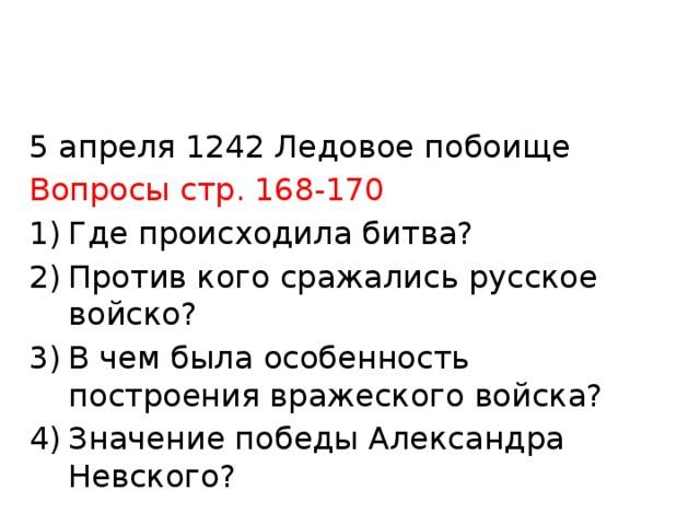 5 апреля 1242 Ледовое побоище Вопросы стр. 168-170 Где происходила битва? Против кого сражались русское войско? В чем была особенность построения вражеского войска? Значение победы Александра Невского?