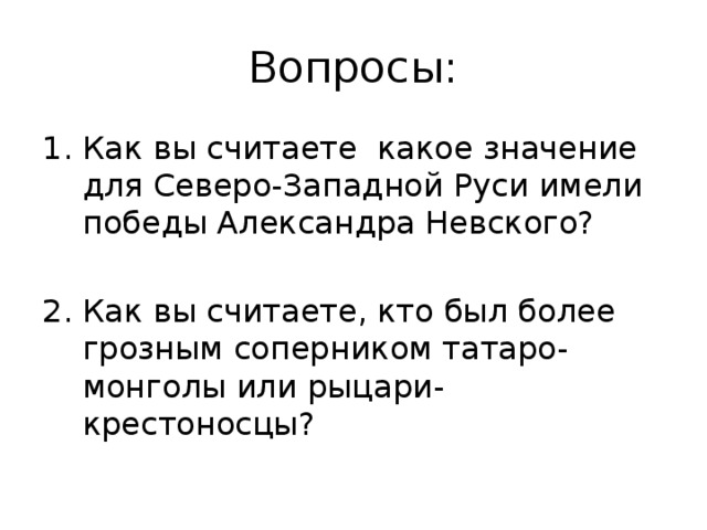 Вопросы: Как вы считаете какое значение для Северо-Западной Руси имели победы Александра Невского? Как вы считаете, кто был более грозным соперником татаро-монголы или рыцари-крестоносцы?