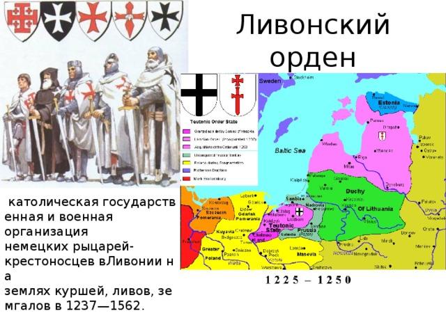 Ливонский орден  католическаягосударственная и военная организация немецкихрыцарей-крестоносцеввЛивониина земляхкуршей,ливов,земгаловв1237—1562.