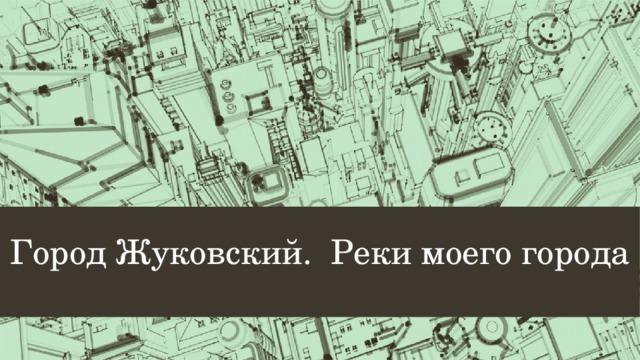 Город Жуковский. Реки моего города