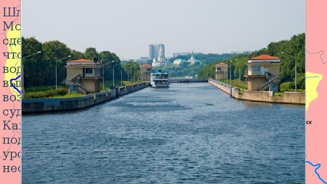 Шлюзы на Москве-реке сделаны для того чтобы уровень воды в ней был выше и было возможно судоходство. Каждый шлюз поднимает уровень воды на несколько метров. Шлюзы Шесть построенных плотин – Перервинская (№ 4 на схеме), Бесединская (ныне имени Трудкоммуны, № 5), Андреевская (№ 6), Софьинская (№ 7), Фаустовская (№ 8) и Северская (№ 9) – обеспечили общий подпор в 16 метров и проход судов с осадкой не более 0,9 метра (по некоторым источникам 0,7 метра). Все плотины были однотипными и разборными: во время паводков плотины разбирались и суда проводились прямо через пороги. Шлюзы при всех плотинах были однока-мерными, кроме двухкамерного Перервинского, с камерами длиной 205 метров и шириной по дну 15,6 метра. Длина системы от устья Москвы до Перервинского шлюза – 154 километра.