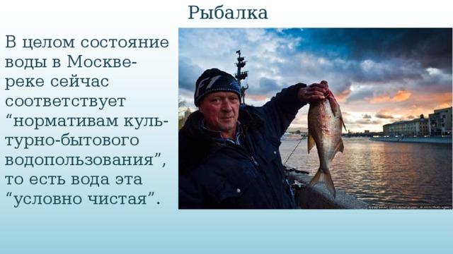 """Рыбалка В целом состояние воды в Москве-реке сейчас соответствует """"нормативам куль-турно-бытового водопользования"""", то есть вода эта """"условно чистая""""."""