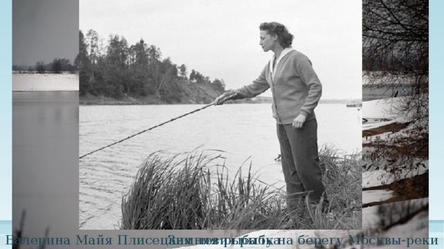 Зимняя рыбалка Балерина Майя Плисецкая ловит рыбу на берегу Москвы-реки