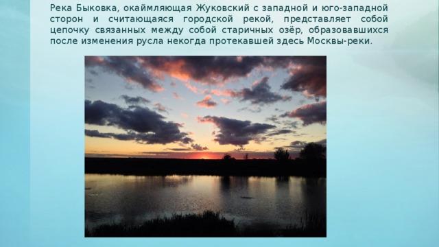 Река Быковка, окаймляющая Жуковский с западной и юго-западной сторон и считающаяся городской рекой, представляет собой цепочку связанных между собой старичных озёр, образовавшихся после изменения русла некогда протекавшей здесь Москвы-реки.