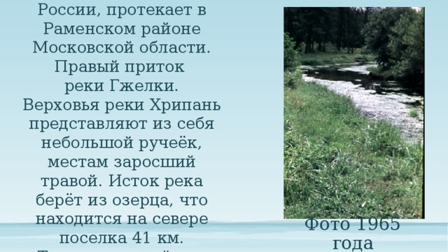 Хрипань – река в России, протекает в Раменском районе Московской области. Правый приток реки Гжелки. Верховья реки Хрипань представляют из себя небольшой ручеёк, местам заросший травой. Исток река берёт из озерца, что находится на севере поселка 41 км. Течение спокойное. Фото 1965 года