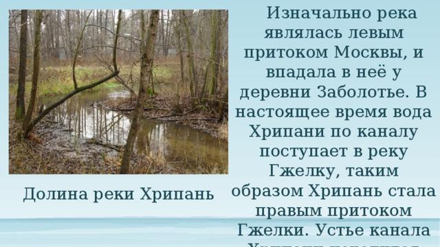 Изначально река являлась левым притоком Москвы, и впадала в неё у деревни Заболотье. В настоящее время вода Хрипани по каналу поступает в реку Гжелку, таким образом Хрипань стала правым притоком Гжелки. Устье канала Хрипани находится рядом с селом Малахово. Долина реки Хрипань