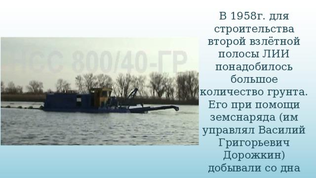 В 1958г. для строительства второй взлётной полосы ЛИИ понадобилось большое количество грунта. Его при помощи земснаряда (им управлял Василий Григорьевич Дорожкин) добывали со дна пруда, но вывезли не полностью.