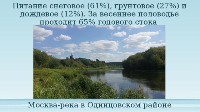Питание снеговое (61%), грунтовое (27%) и дождевое (12%). За весеннее половодье проходит 65% годового стока Москва-река в Одинцовском районе