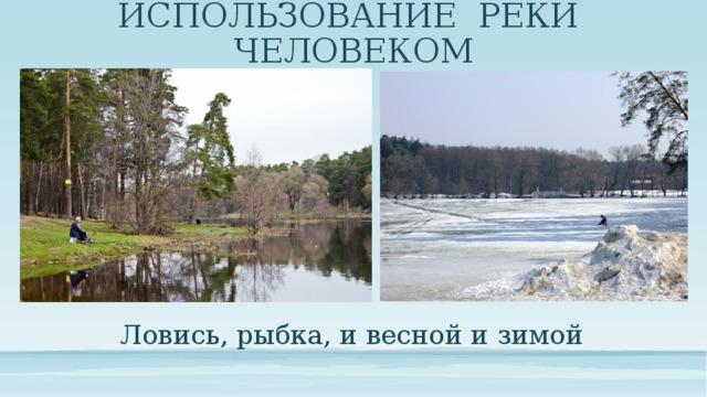 ИСПОЛЬЗОВАНИЕ РЕКИ ЧЕЛОВЕКОМ Ловись, рыбка, и весной и зимой