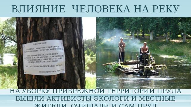 ВЛИЯНИЕ ЧЕЛОВЕКА НА РЕКУ На уборку прибрежной территории пруда вышли активисты-экологи и местные жители. Очищали и сам пруд