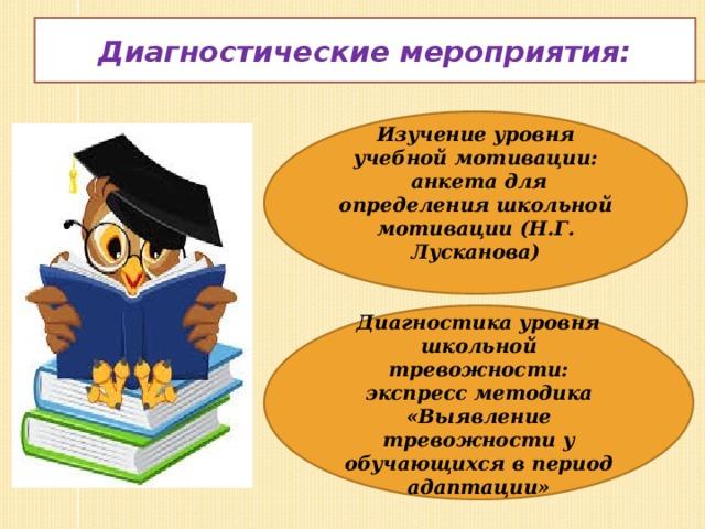 Диагностические мероприятия: Изучение уровня учебной мотивации:  анкета для определения школьной мотивации (Н.Г. Лусканова)  Диагностика уровня школьной тревожности: экспресс методика «Выявление тревожности у обучающихся в период адаптации»