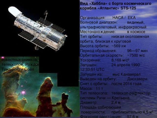 Вид «Хаббла» с борта космического корабля «Атлантис» STS-125  Организация:  НАСА / ЕКА Волновой диапазон:  видимый, ультрафиолетовый, инфракрасный Местонахождение:  в космосе Тип орбиты:  низкая околоземная орбита, близкая к круговой Высота орбиты:  ~569 км Период обращения:  96—97 мин Орбитальная скорость:  ~7500 м/с Ускорение:  8,169 м/с² Запущен:  24 апреля 1990 12:33:51 UTC Запущен из:  мыс Канаверал Выведен на орбиту:  Дискавери Снят с орбиты:  после 2014 года Масса:  11 т Тип телескопа:  телескоп-рефлектор системы Ричи — Кретьена Диаметр:  2,4 м Площадь собирающей  поверхности:  приблизительно 4,5 м² Фокусное расстояние:  57,6 м Столпы творения — один из самых известных снимков, полученных телескопом. Рождение новых звёзд в Туманности Орёл