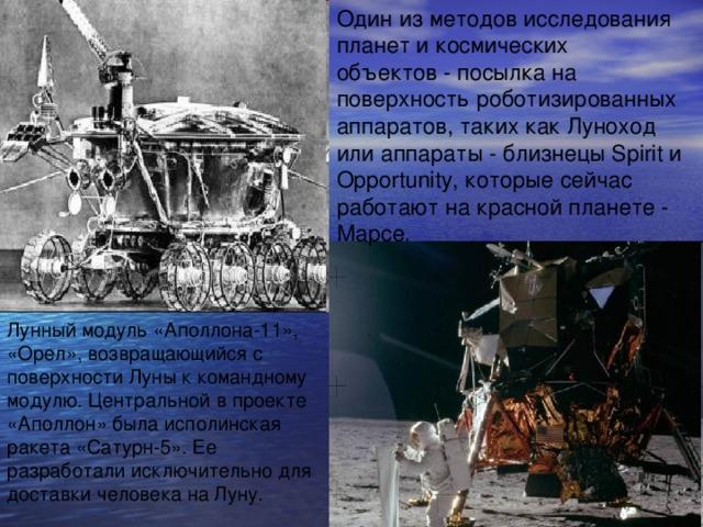 Один из методов исследования планет и космических объектов - посылка на поверхность роботизированных аппаратов, таких как Луноход или аппараты - близнецы Spirit и Opportunity, которые сейчас работают на красной планете - Марсе. Лунный модуль «Аполлона-11», «Орел», возвращающийся с поверхности Луны к командному модулю. Центральной в проекте «Аполлон» была исполинская ракета «Сатурн-5». Ее разработали исключительно для доставки человека на Луну.