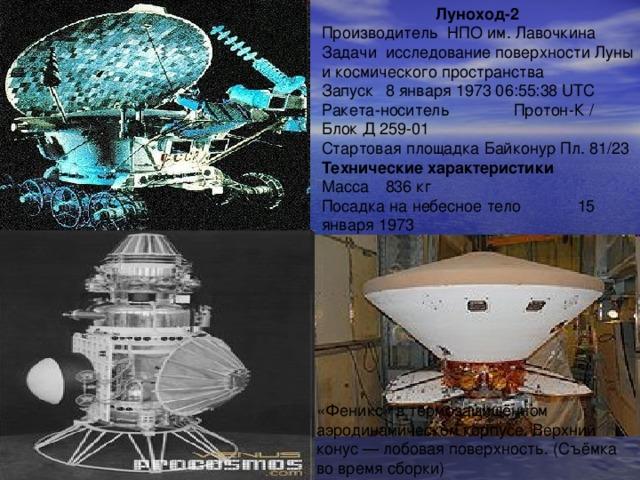 Луноход-2 Производитель НПО им. Лавочкина Задачи  исследование поверхности Луны и космического пространства Запуск  8 января 1973 06:55:38 UTC Ракета-носитель  Протон-К / Блок Д 259-01 Стартовая площадка Байконур Пл. 81/23 Технические характеристики Масса  836 кг Посадка на небесное тело  15 января 1973 «Феникс» в термозащищённом аэродинамическом корпусе. Верхний конус — лобовая поверхность. (Съёмка во время сборки)