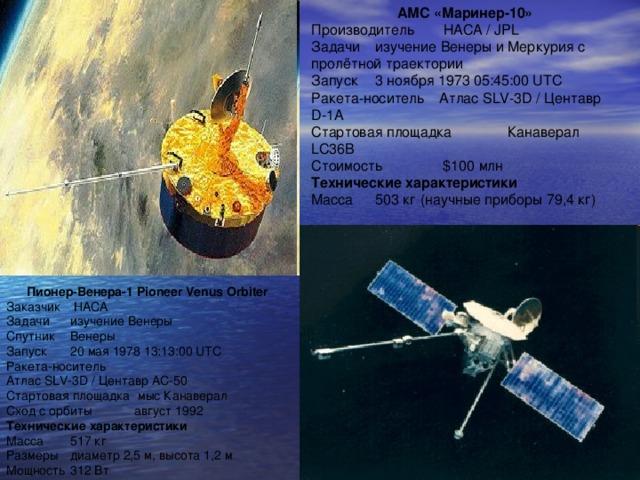 АМС «Маринер-10» Производитель  НАСА / JPL Задачи  изучение Венеры и Меркурия с пролётной траектории Запуск  3 ноября 1973 05:45:00 UTC Ракета-носитель  Атлас SLV-3D / Центавр D-1A Стартовая площадка  Канаверал LC36B Стоимость  $100 млн Технические характеристики Масса  503 кг (научные приборы 79,4 кг) Пионер-Венера-1 Pioneer Venus Orbiter Заказчик  НАСА Задачи  изучение Венеры Спутник  Венеры Запуск  20 мая 1978 13:13:00 UTC Ракета-носитель Атлас SLV-3D / Центавр AC-50 Стартовая площадка  мыс Канаверал Сход с орбиты  август 1992 Технические характеристики Масса  517 кг Размеры  диаметр 2,5 м, высота 1,2 м Мощность  312 Вт