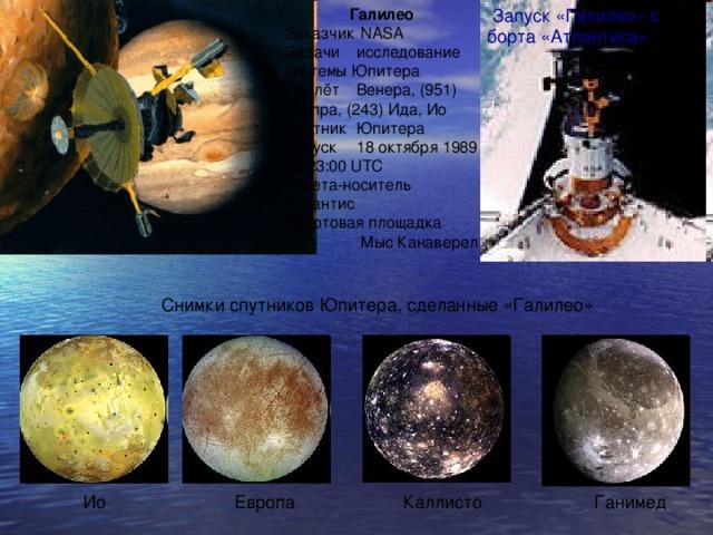Галилео Заказчик  NASA Задачи  исследование системы Юпитера Пролёт  Венера, (951) Гаспра, (243) Ида, Ио Спутник  Юпитера Запуск  18 октября 1989 22:23:00 UTC Ракета-носитель Атлантис Стартовая площадка  Мыс Канаверел  Запуск «Галилео» с борта «Атлантиса» Снимки спутников Юпитера, сделанные «Галилео» Ио Европа Каллисто Ганимед