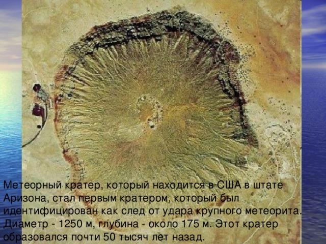 Метеорный кратер, который находится в США в штате Аризона, стал первым кратером, который был идентифицирован как след от удара крупного метеорита. Диаметр - 1250 м, глубина - около 175 м. Этот кратер образовался почти 50 тысяч лет назад.