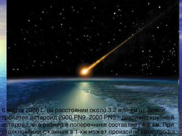 6 марта 2006 г. на расстоянии около 3,2 млн км от Земли пролетел астероид 2000 PN9. 2000 PN9 - довольно крупный астероид, его размер в поперечнике составляет 1,6 км. При столкновении с камнем в 1 км может произойти катастрофа.