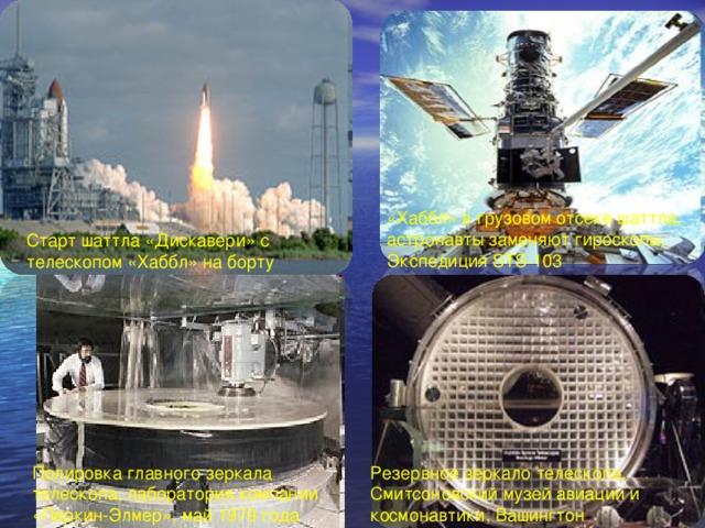 «Хаббл» в грузовом отсеке шаттла, астронавты заменяют гироскопы. Экспедиция STS-103 Старт шаттла «Дискавери» с телескопом «Хаббл» на борту Полировка главного зеркала телескопа, лаборатория компании «Перкин-Элмер», май 1979 года Резервное зеркало телескопа, Смитсоновский музей авиации и космонавтики, Вашингтон