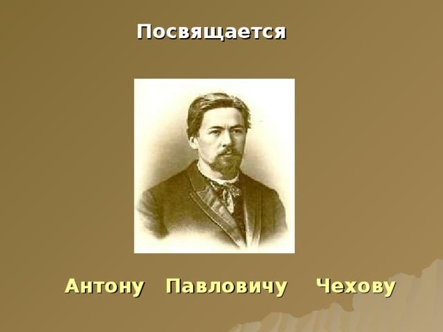 Посвящается   Антону Павловичу Чехову