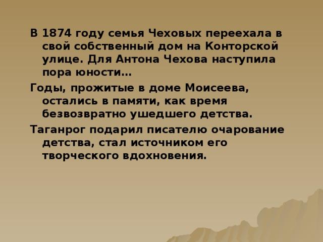 В 1874 году семья Чеховых переехала в свой собственный дом на Конторской улице. Для Антона Чехова наступила пора юности… Годы, прожитые в доме Моисеева, остались в памяти, как время безвозвратно ушедшего детства. Таганрог подарил писателю очарование детства, стал источником его творческого вдохновения.