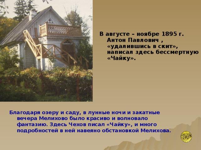 В августе – ноябре 1895 г. Антон Павлович , «удалившись в скит», написал здесь бессмертную «Чайку».  Благодаря озеру и саду, в лунные ночи и закатные вечера Мелихово было красиво и волновало фантазию. Здесь Чехов писал «Чайку», и много подробностей в ней навеяно обстановкой Мелихова.
