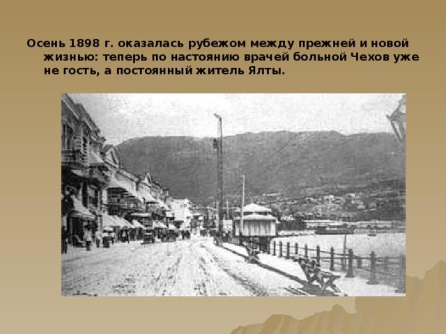 Осень 1898 г. оказалась рубежом между прежней и новой жизнью: теперь по настоянию врачей больной Чехов уже не гость, а постоянный житель Ялты.
